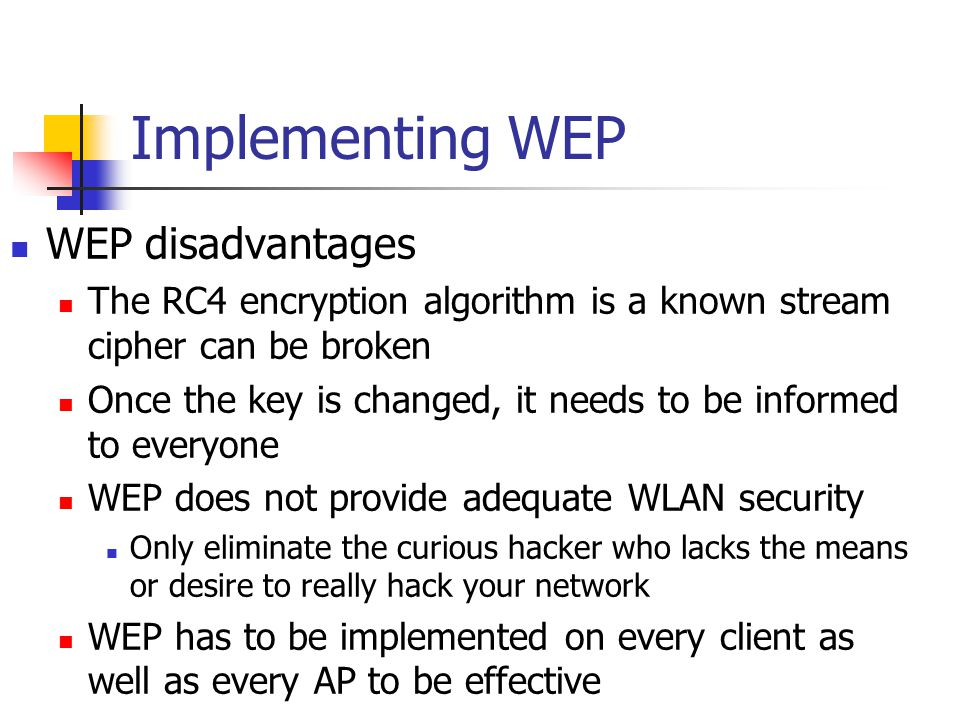 Implementing WEP WEP disadvantages The RC4 encryption algorithm is a known stream cipher can be broken Once the key is changed, it needs to be informed to everyone WEP does not provide adequate WLAN security Only eliminate the curious hacker who lacks the means or desire to really hack your network WEP has to be implemented on every client as well as every AP to be effective