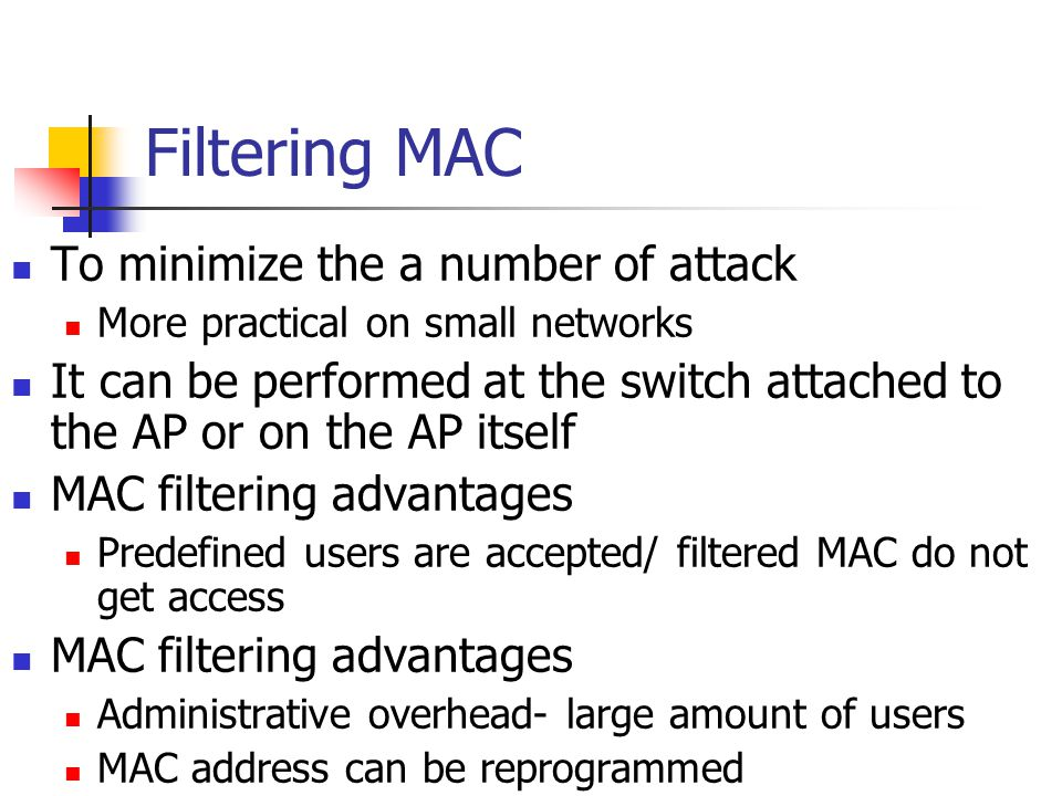 Filtering MAC To minimize the a number of attack More practical on small networks It can be performed at the switch attached to the AP or on the AP itself MAC filtering advantages Predefined users are accepted/ filtered MAC do not get access MAC filtering advantages Administrative overhead- large amount of users MAC address can be reprogrammed
