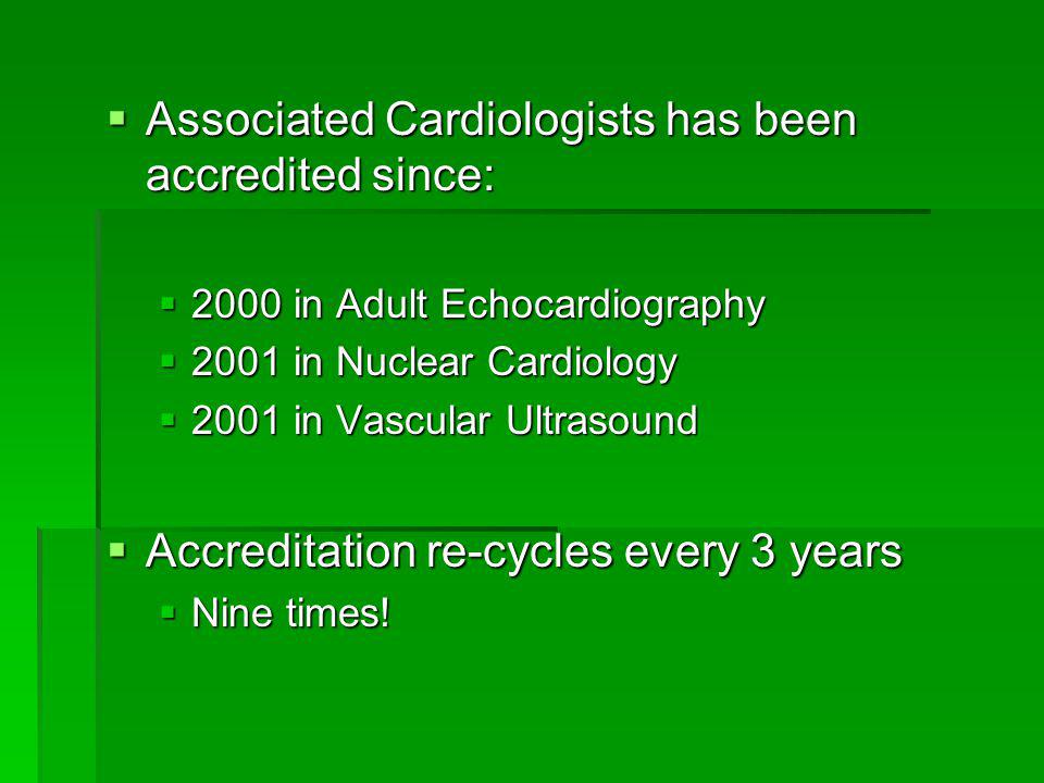  Associated Cardiologists has been accredited since:  2000 in Adult Echocardiography  2001 in Nuclear Cardiology  2001 in Vascular Ultrasound  Ac