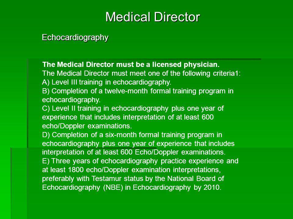 Medical Director Echocardiography Echocardiography The Medical Director must be a licensed physician. The Medical Director must meet one of the follow