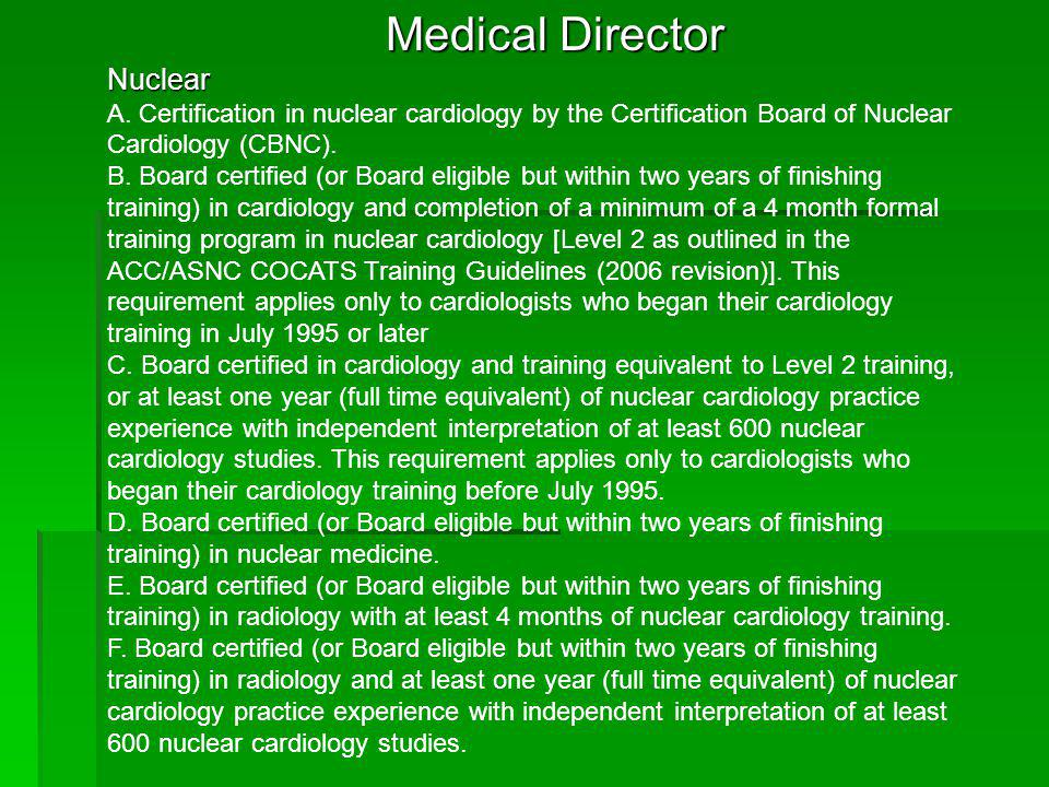 Medical Director Nuclear A. Certification in nuclear cardiology by the Certification Board of Nuclear Cardiology (CBNC). B. Board certified (or Board