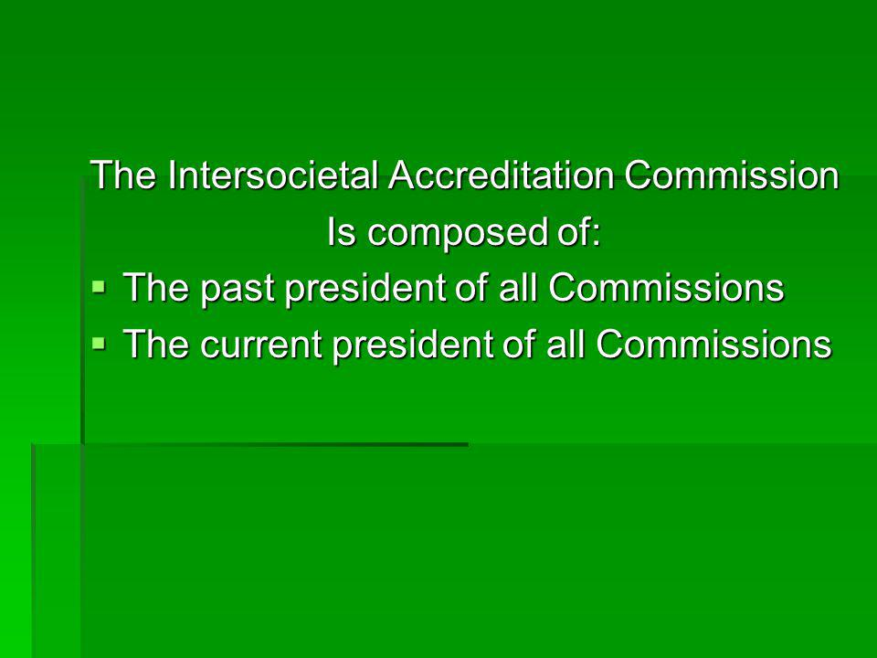 The Intersocietal Accreditation Commission Is composed of:  The past president of all Commissions  The current president of all Commissions