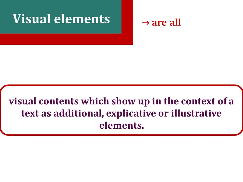 9 Visual elements visual contents which show up in the context of a text as additional, explicative or illustrative elements.