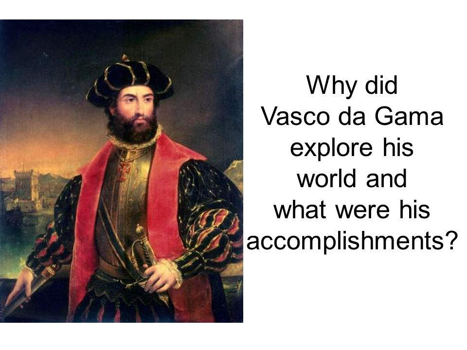 Why did Vasco da Gama explore his world and what were his accomplishments?