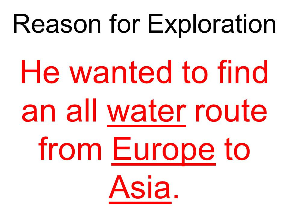 Reason for Exploration He wanted to find an all water route from Europe to Asia.