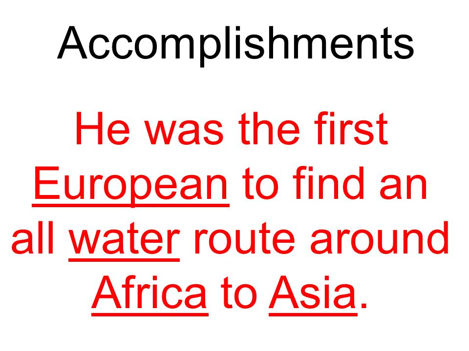 Accomplishments He was the first European to find an all water route around Africa to Asia.