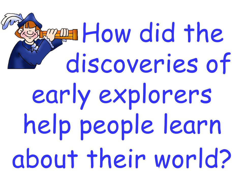 How did the discoveries of early explorers help people learn about their world?