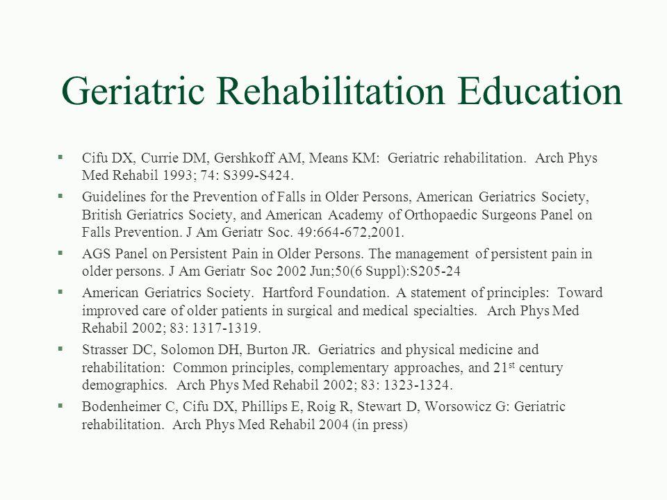 Geriatric Rehabilitation Education §Cifu DX, Currie DM, Gershkoff AM, Means KM: Geriatric rehabilitation. Arch Phys Med Rehabil 1993; 74: S399-S424. §