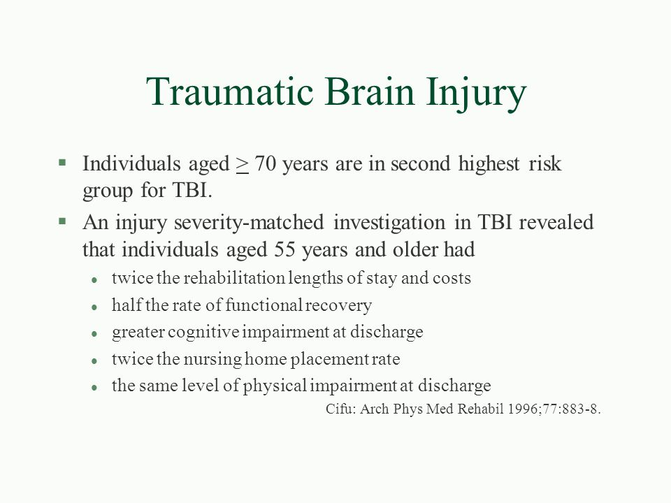 Traumatic Brain Injury §Individuals aged > 70 years are in second highest risk group for TBI. §An injury severity-matched investigation in TBI reveale