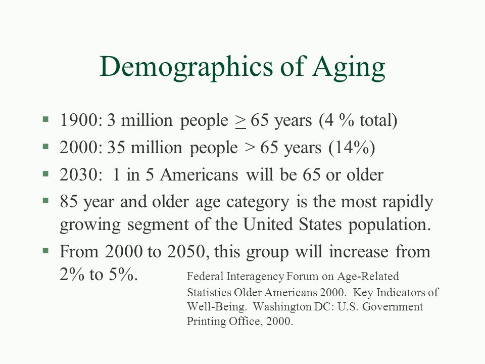Demographics of Aging §1900: 3 million people > 65 years (4 % total) §2000: 35 million people > 65 years (14%) §2030: 1 in 5 Americans will be 65 or o