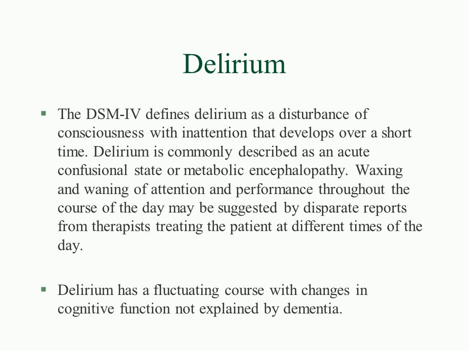 Delirium §The DSM-IV defines delirium as a disturbance of consciousness with inattention that develops over a short time. Delirium is commonly describ