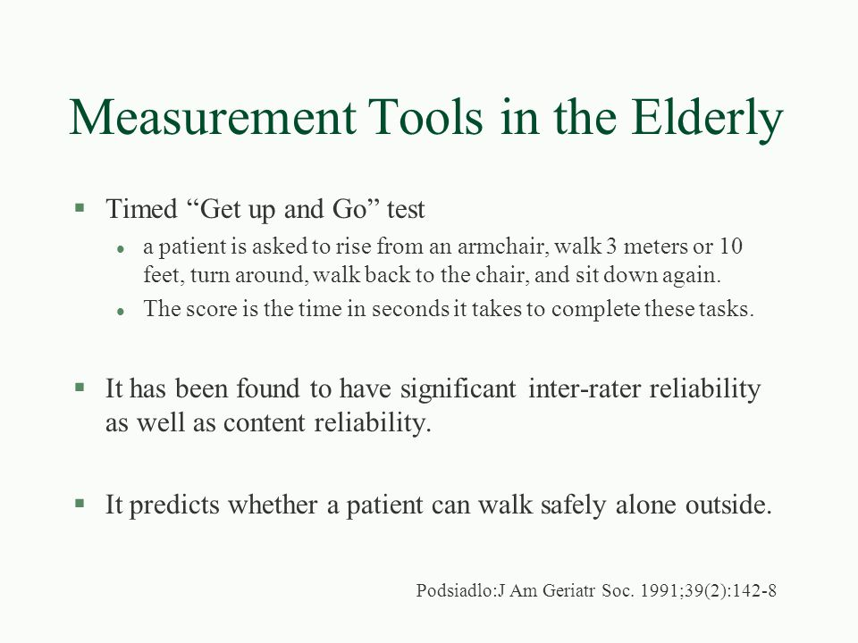 Measurement Tools in the Elderly §The Berg Balance Measure is l a 56 point scale to evaluate performance during 14 common activities, such as standing, turning and reaching for an object on the floor l has high interrater and intrarater reliability §While designed to be use as a clinical assessment tool, Berg balance test scores have been shown to correlate with laboratory test of balance.