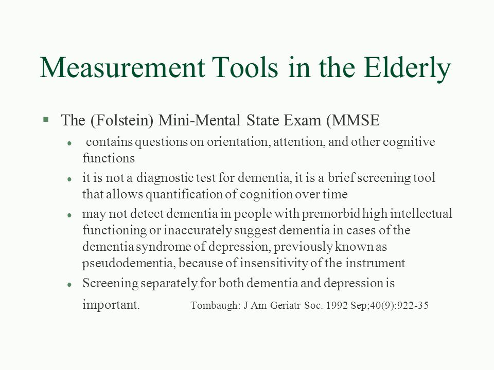 Measurement Tools in the Elderly §The (Folstein) Mini-Mental State Exam (MMSE l contains questions on orientation, attention, and other cognitive func