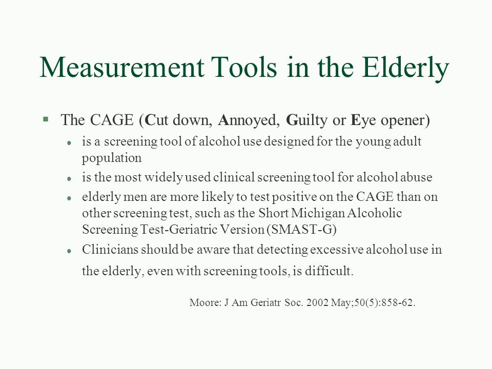 Measurement Tools in the Elderly §The CAGE (Cut down, Annoyed, Guilty or Eye opener) l is a screening tool of alcohol use designed for the young adult