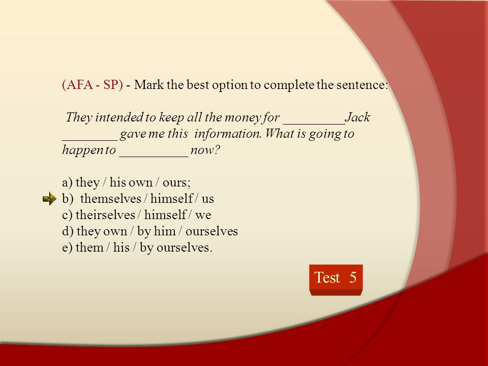 Test 5 (AFA - SP) - Mark the best option to complete the sentence: They intended to keep all the money for _________Jack ________ gave me this informa