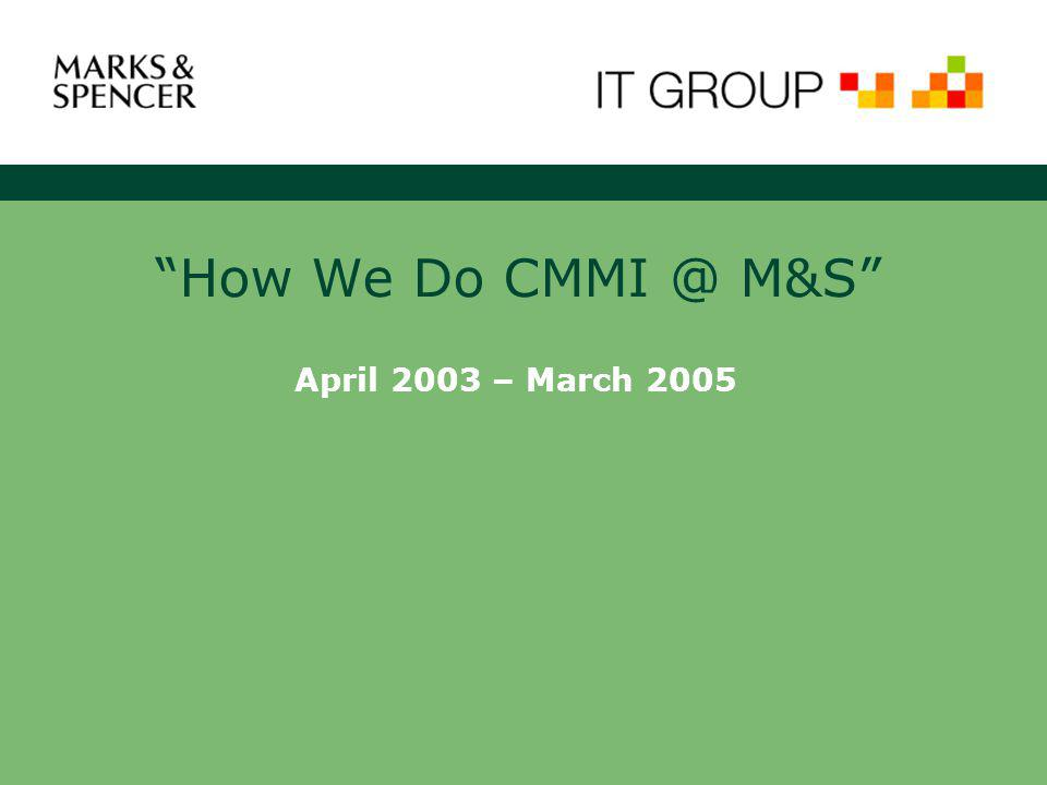 How We Do CMMI @ M&S April 2003 – March 2005