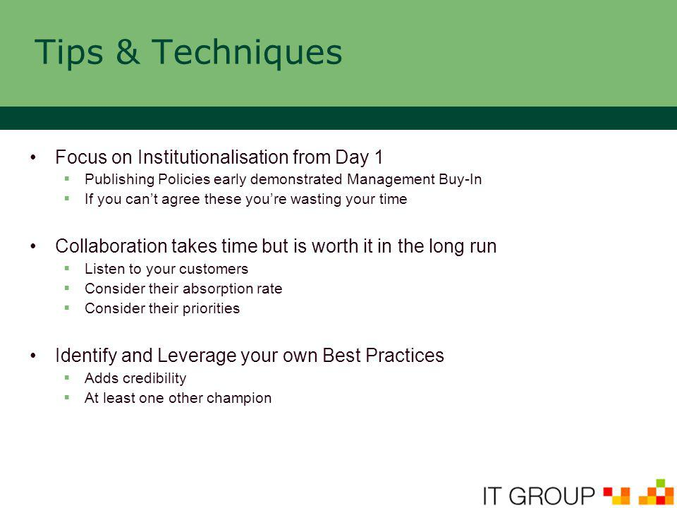 Tips & Techniques Focus on Institutionalisation from Day 1  Publishing Policies early demonstrated Management Buy-In  If you can't agree these you're wasting your time Collaboration takes time but is worth it in the long run  Listen to your customers  Consider their absorption rate  Consider their priorities Identify and Leverage your own Best Practices  Adds credibility  At least one other champion