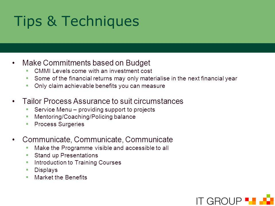 Tips & Techniques Make Commitments based on Budget  CMMI Levels come with an investment cost  Some of the financial returns may only materialise in the next financial year  Only claim achievable benefits you can measure Tailor Process Assurance to suit circumstances  Service Menu – providing support to projects  Mentoring/Coaching/Policing balance  Process Surgeries Communicate, Communicate, Communicate  Make the Programme visible and accessible to all  Stand up Presentations  Introduction to Training Courses  Displays  Market the Benefits