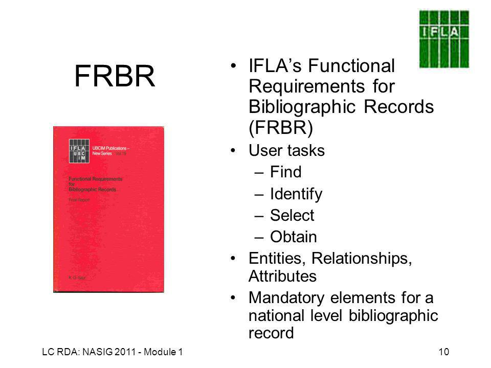LC RDA: NASIG 2011 - Module 110 FRBR IFLA's Functional Requirements for Bibliographic Records (FRBR) User tasks –Find –Identify –Select –Obtain Entities, Relationships, Attributes Mandatory elements for a national level bibliographic record