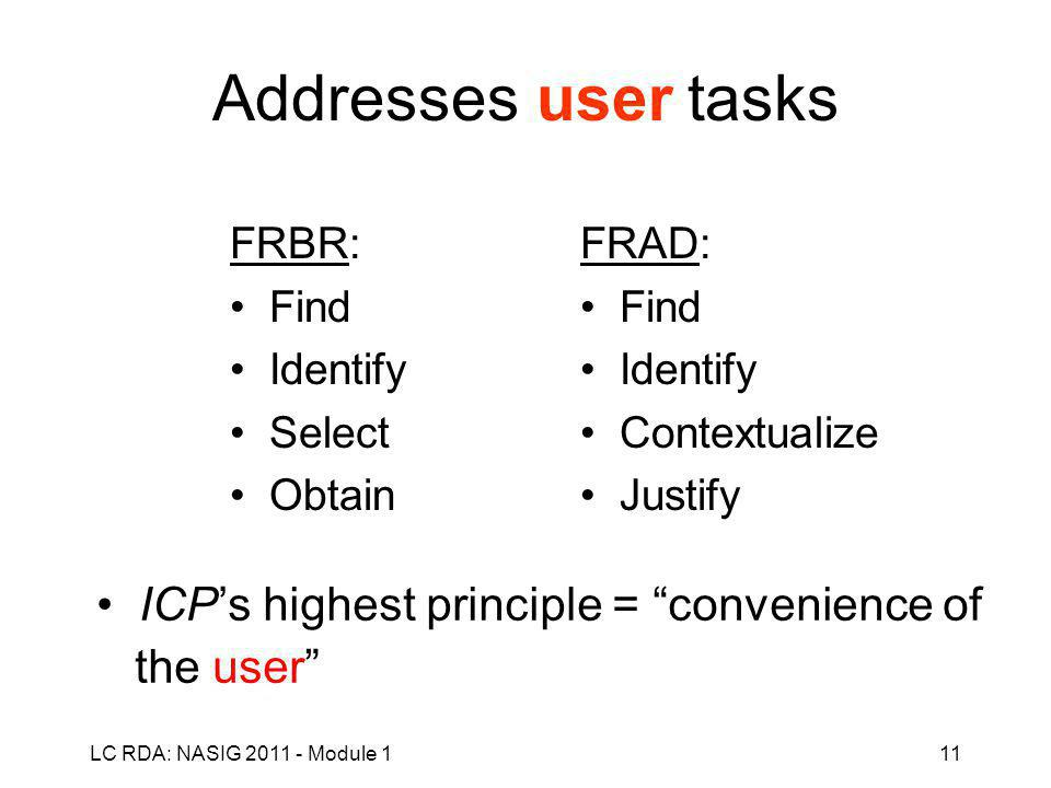 LC RDA: NASIG 2011 - Module 111 Addresses user tasks FRBR: Find Identify Select Obtain FRAD: Find Identify Contextualize Justify ICP's highest principle = convenience of the user