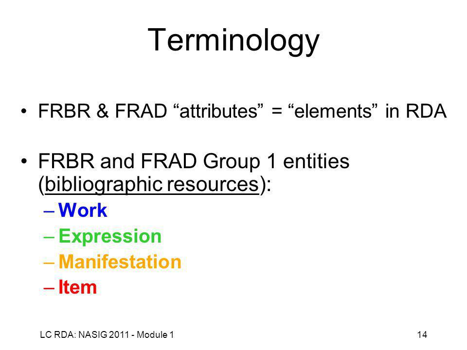 LC RDA: NASIG 2011 - Module 114 Terminology FRBR & FRAD attributes = elements in RDA FRBR and FRAD Group 1 entities (bibliographic resources): –Work –Expression –Manifestation –Item