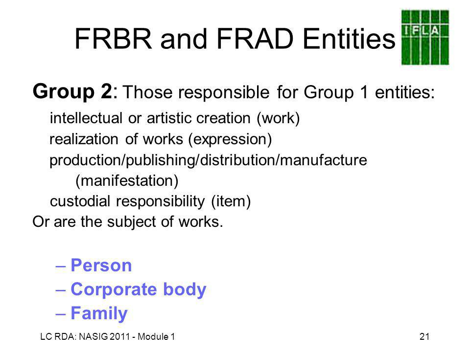 LC RDA: NASIG 2011 - Module 121 FRBR and FRAD Entities Group 2: Those responsible for Group 1 entities: intellectual or artistic creation (work) realization of works (expression) production/publishing/distribution/manufacture (manifestation) custodial responsibility (item) Or are the subject of works.