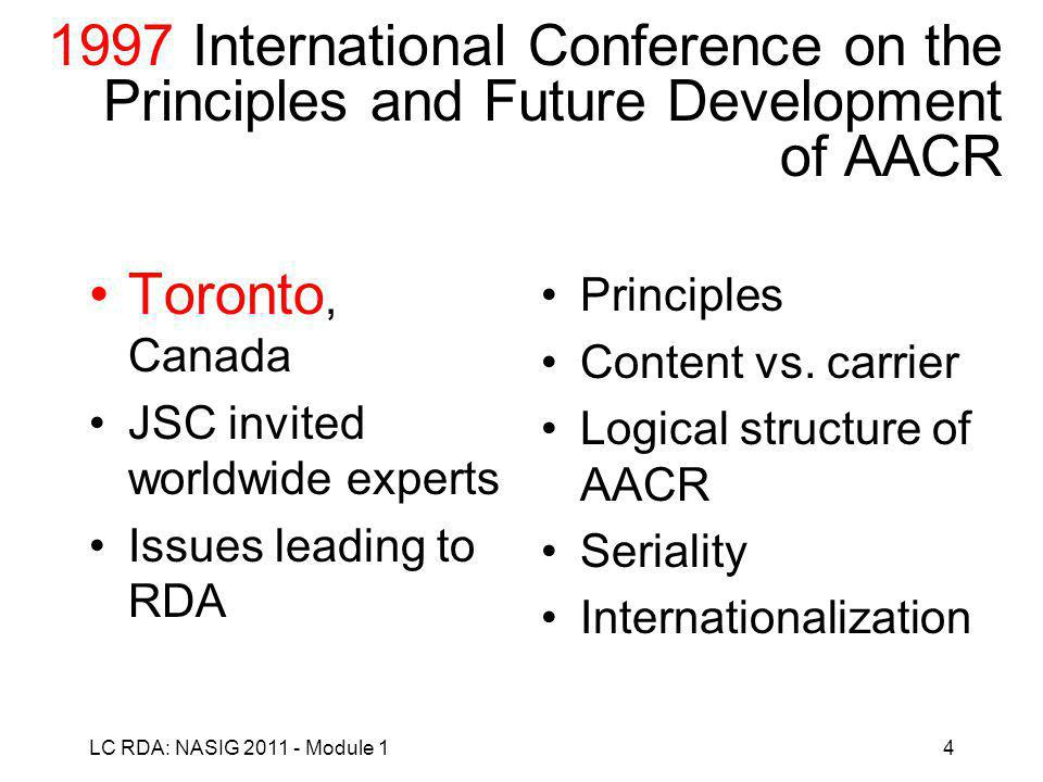 LC RDA: NASIG 2011 - Module 14 1997 International Conference on the Principles and Future Development of AACR Toronto, Canada JSC invited worldwide experts Issues leading to RDA Principles Content vs.