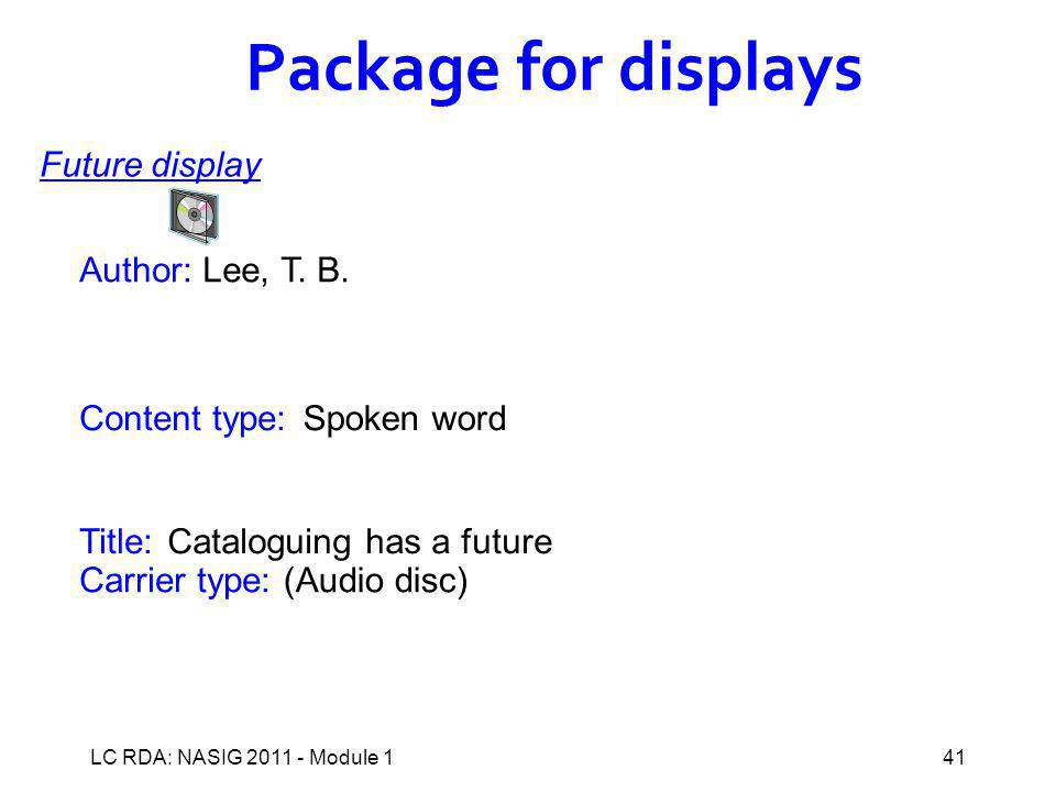 LC RDA: NASIG 2011 - Module 141 Author: Title: Content type: Carrier type: Cataloguing has a future Package for displays Future display Lee, T.