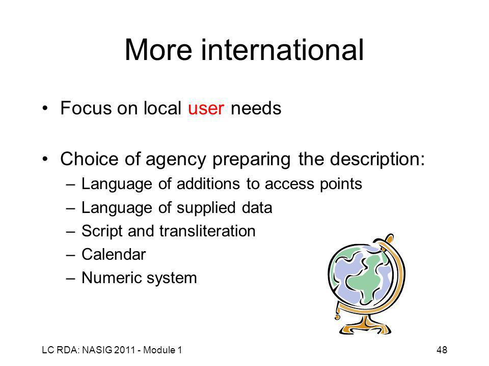 LC RDA: NASIG 2011 - Module 148 More international Focus on local user needs Choice of agency preparing the description: –Language of additions to access points –Language of supplied data –Script and transliteration –Calendar –Numeric system