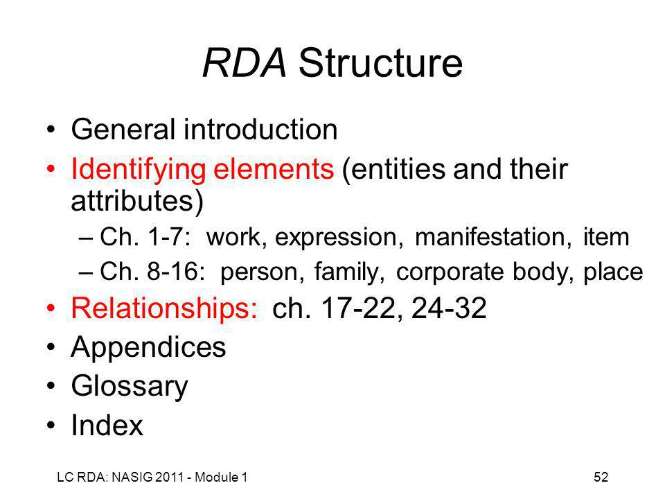 LC RDA: NASIG 2011 - Module 152 RDA Structure General introduction Identifying elements (entities and their attributes) –Ch.