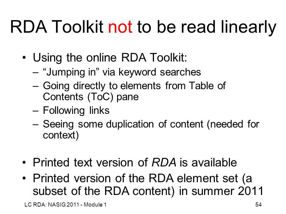 LC RDA: NASIG 2011 - Module 154 RDA Toolkit not to be read linearly Using the online RDA Toolkit: – Jumping in via keyword searches –Going directly to elements from Table of Contents (ToC) pane –Following links –Seeing some duplication of content (needed for context) Printed text version of RDA is available Printed version of the RDA element set (a subset of the RDA content) in summer 2011