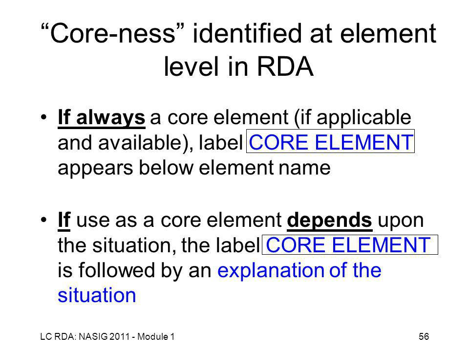 LC RDA: NASIG 2011 - Module 156 Core-ness identified at element level in RDA If always a core element (if applicable and available), label CORE ELEMENT appears below element name If use as a core element depends upon the situation, the label CORE ELEMENT is followed by an explanation of the situation