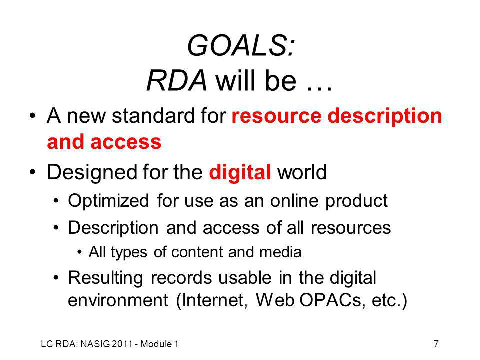 LC RDA: NASIG 2011 - Module 17 GOALS: RDA will be … A new standard for resource description and access Designed for the digital world Optimized for use as an online product Description and access of all resources All types of content and media Resulting records usable in the digital environment (Internet, Web OPACs, etc.)