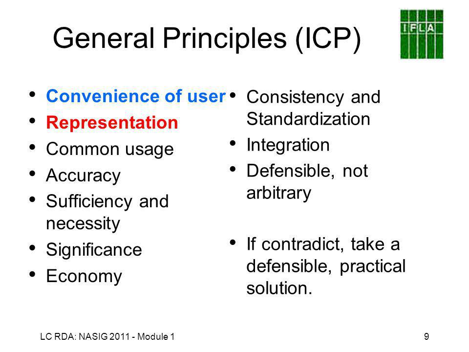 LC RDA: NASIG 2011 - Module 19 General Principles (ICP) Convenience of user Representation Common usage Accuracy Sufficiency and necessity Significance Economy Consistency and Standardization Integration Defensible, not arbitrary If contradict, take a defensible, practical solution.