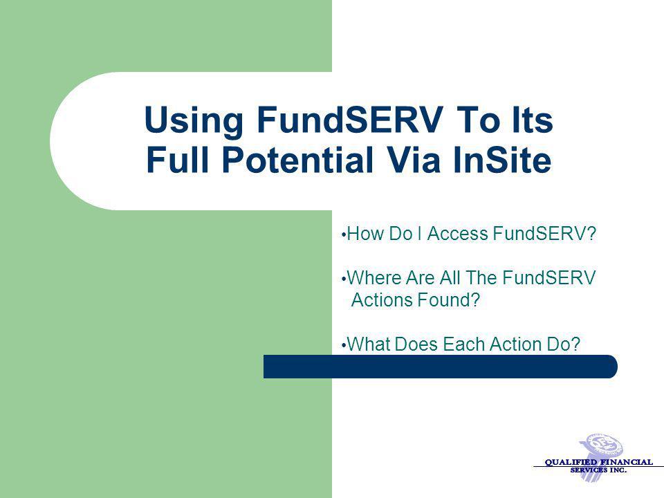 Using FundSERV To Its Full Potential Via InSite How Do I Access FundSERV.