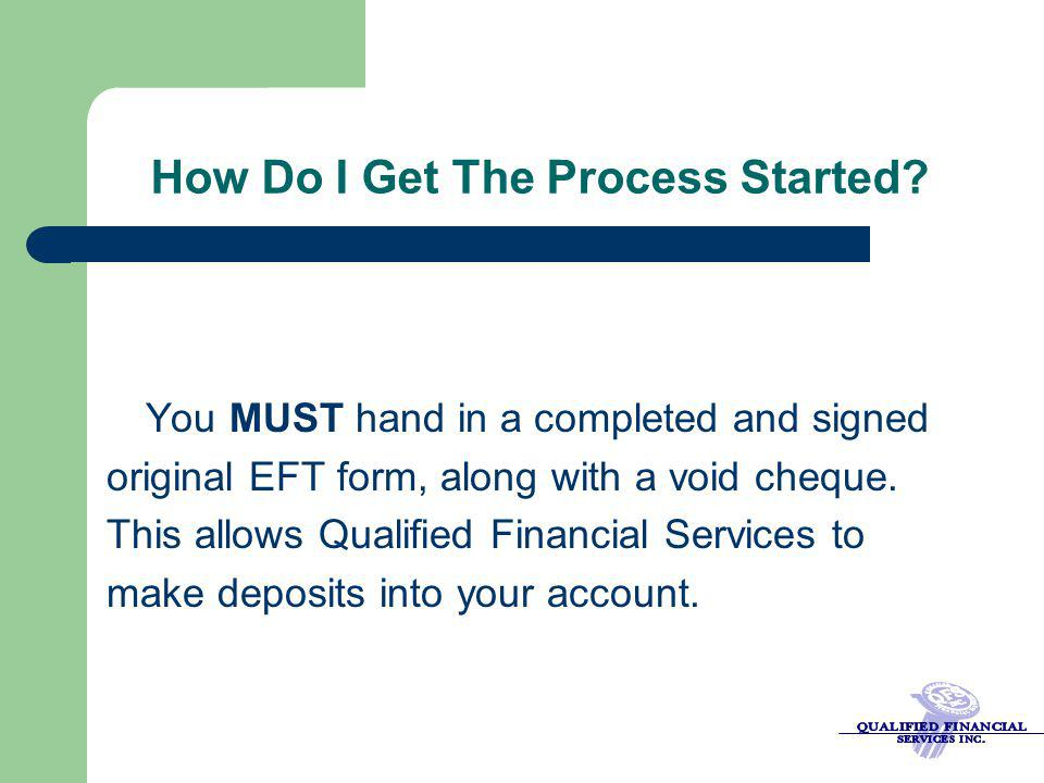 How Do I Get The Process Started? You MUST hand in a completed and signed original EFT form, along with a void cheque. This allows Qualified Financial