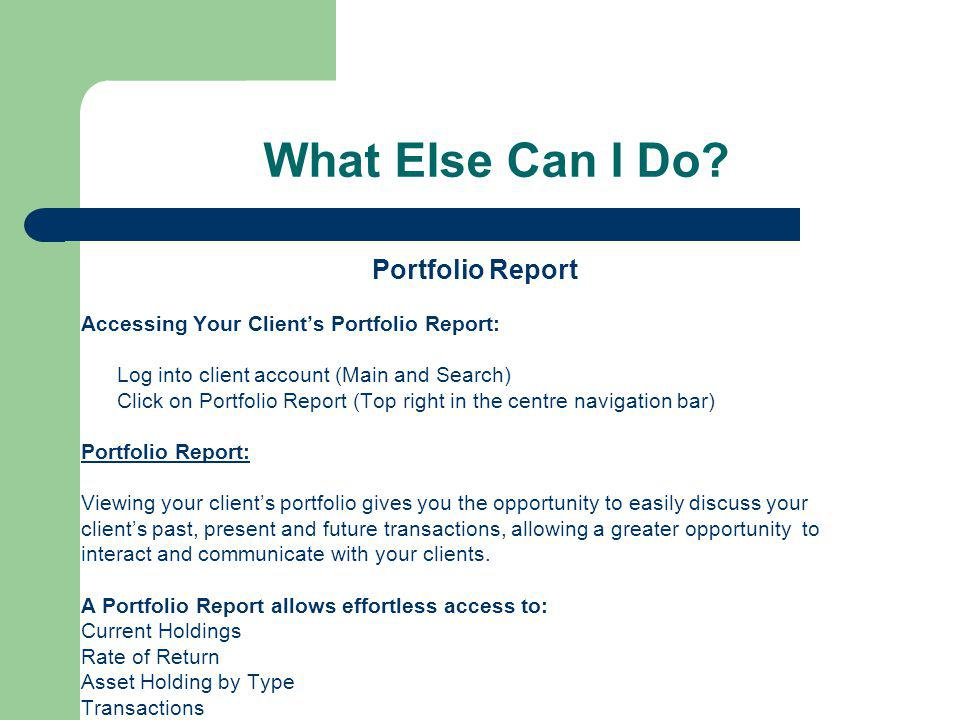 What Else Can I Do? Portfolio Report Accessing Your Client's Portfolio Report: Log into client account (Main and Search) Click on Portfolio Report (To