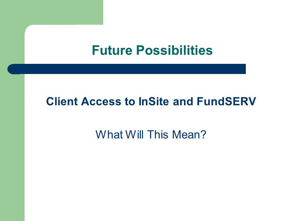 Future Possibilities Client Access to InSite and FundSERV What Will This Mean?