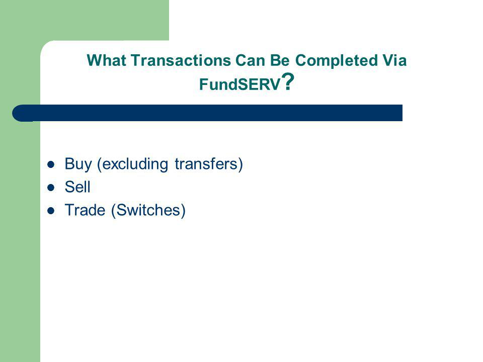 What Transactions Can Be Completed Via FundSERV ? Buy (excluding transfers) Sell Trade (Switches)