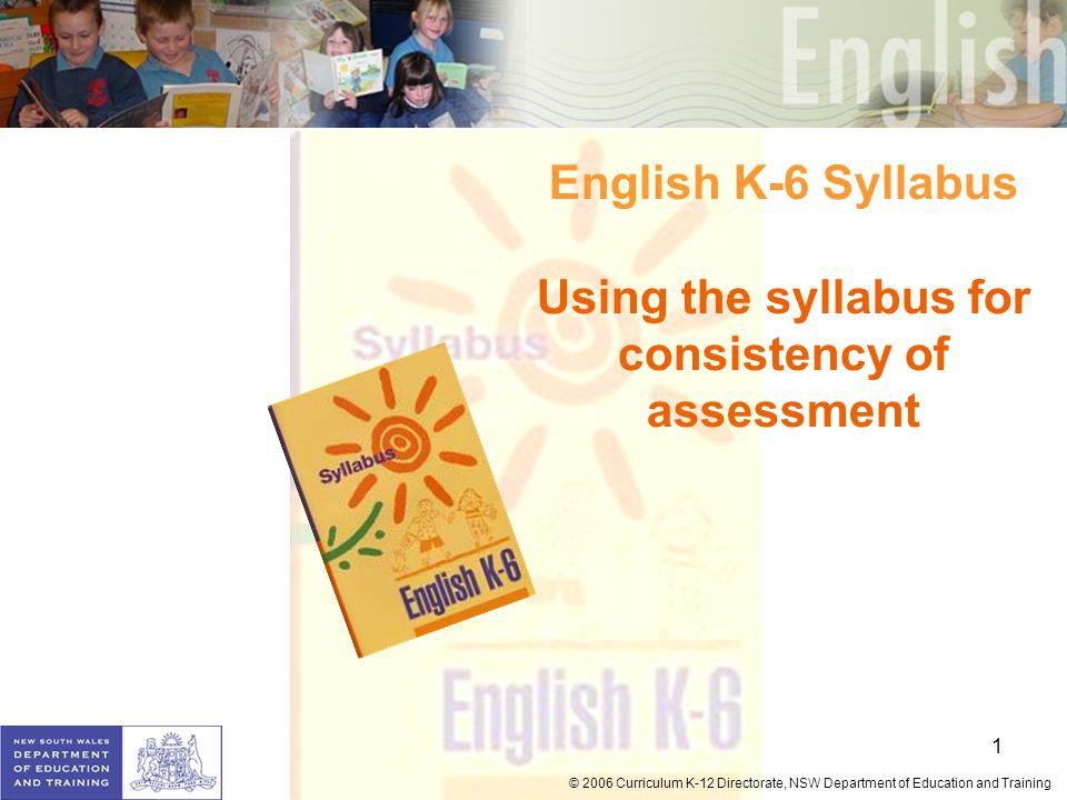1 © 2006 Curriculum K-12 Directorate, NSW Department of Education and Training English K-6 Syllabus Using the syllabus for consistency of assessment