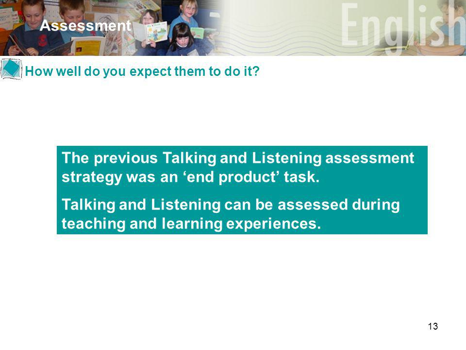 13 Assessment The previous Talking and Listening assessment strategy was an 'end product' task. Talking and Listening can be assessed during teaching