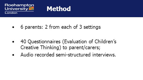 Method 6 parents: 2 from each of 3 settings 40 Questionnaires (Evaluation of Children's Creative Thinking) to parent/carers; Audio recorded semi-structured interviews.
