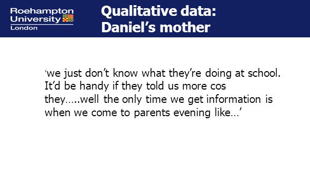 Qualitative data: Daniel's mother ' we just don't know what they're doing at school.