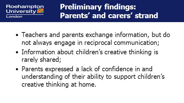 Preliminary findings: Parents' and carers' strand Teachers and parents exchange information, but do not always engage in reciprocal communication; Information about children's creative thinking is rarely shared; Parents expressed a lack of confidence in and understanding of their ability to support children's creative thinking at home.