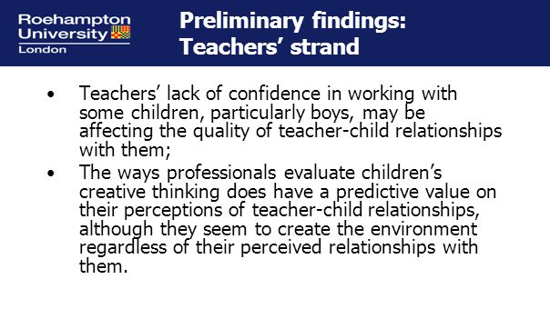 Preliminary findings: Teachers' strand Teachers' lack of confidence in working with some children, particularly boys, may be affecting the quality of teacher-child relationships with them; The ways professionals evaluate children's creative thinking does have a predictive value on their perceptions of teacher-child relationships, although they seem to create the environment regardless of their perceived relationships with them.