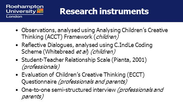 Research instruments Observations, analysed using Analysing Children's Creative Thinking (ACCT) Framework (children) Reflective Dialogues, analysed using C.IndLe Coding Scheme (Whitebread et al) (children) Student-Teacher Relationship Scale (Pianta, 2001) (professionals) Evaluation of Children's Creative Thinking (ECCT) Questionnaire (professionals and parents) One-to-one semi-structured interview (professionals and parents)