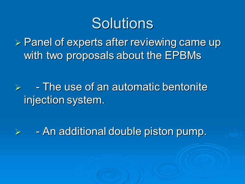 Solutions  Panel of experts after reviewing came up with two proposals about the EPBMs  - The use of an automatic bentonite injection system.
