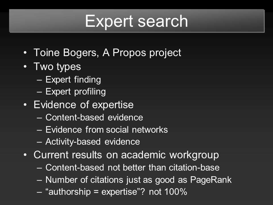 Expert search Toine Bogers, A Propos project Two types –Expert finding –Expert profiling Evidence of expertise –Content-based evidence –Evidence from social networks –Activity-based evidence Current results on academic workgroup –Content-based not better than citation-base –Number of citations just as good as PageRank – authorship = expertise .