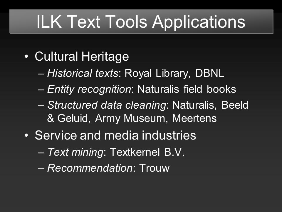 ILK Text Tools Applications Cultural Heritage –Historical texts: Royal Library, DBNL –Entity recognition: Naturalis field books –Structured data cleaning: Naturalis, Beeld & Geluid, Army Museum, Meertens Service and media industries –Text mining: Textkernel B.V.