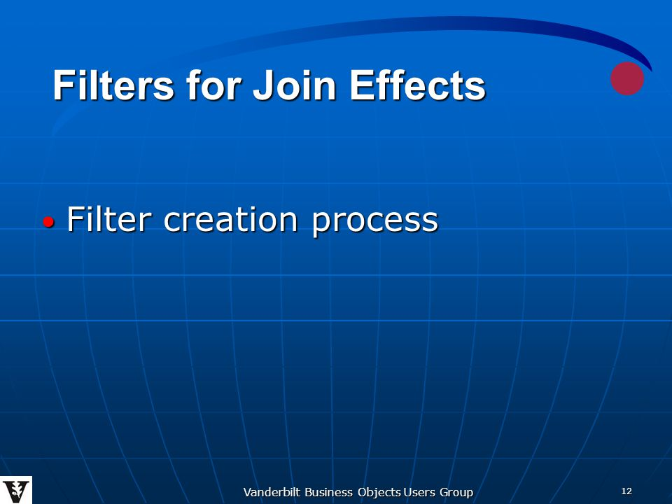 Vanderbilt Business Objects Users Group 12 Filter creation process Filter creation process Filters for Join Effects